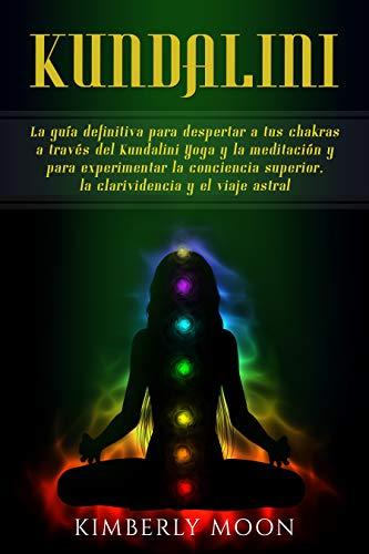 Kundalini: La guía definitiva para despertar a tus chakras a través del Kundalini Yoga y la meditación y para experimentar la conciencia superior, la clarividencia y el viaje astral